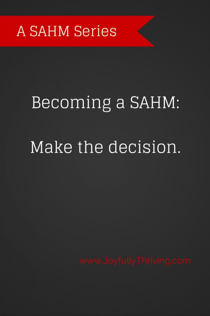 Becoming a SAHM: Make the decision. Part of the SAHM Series on www.JoyfullyThriving.com.