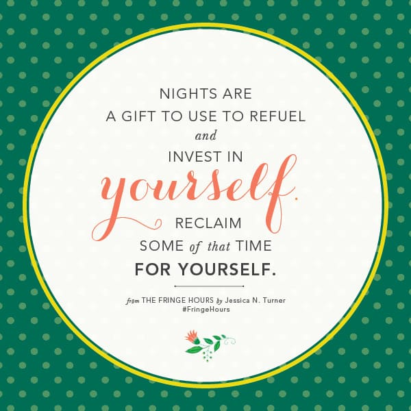 Nights are a gift to use to refuel and invest in yourself. Jessica Turner. The Fringe Hours