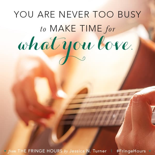 You are never too busy to make time for what you love. Jessica Turner - Fringe Hours