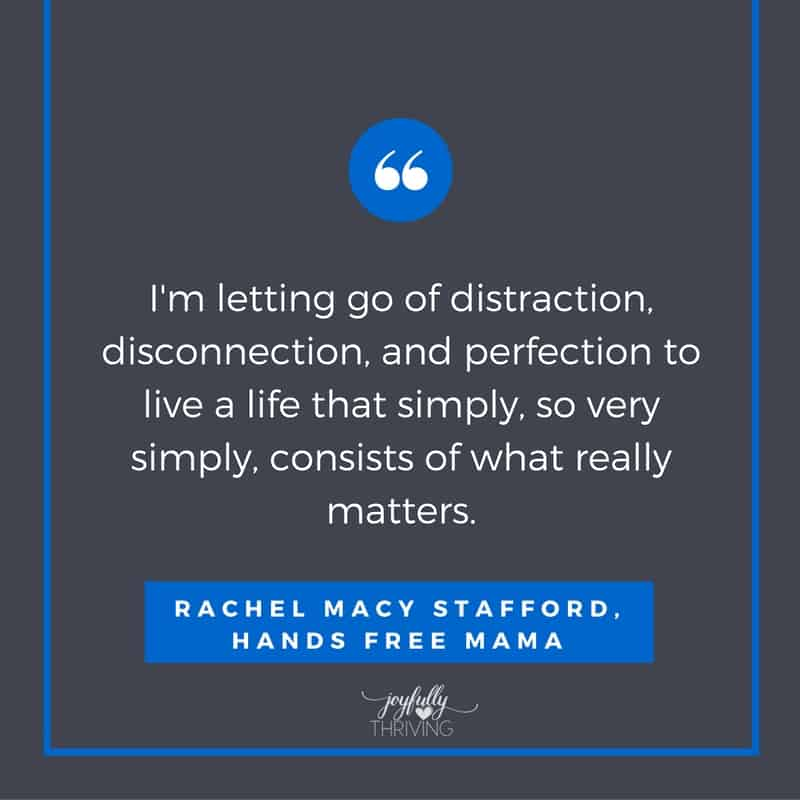I'm letting go of distraction, disconnection, and perfection to live a life that simply, so very simply, consists of what really matters. Hands Free Mama