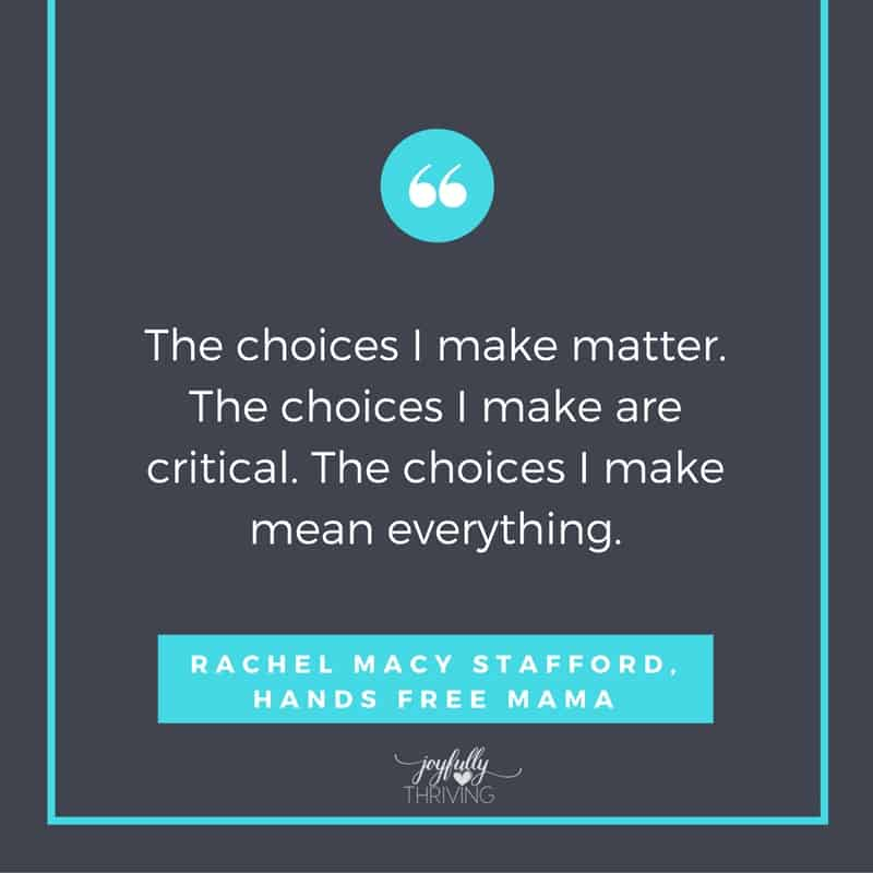 The choices I make matter. The choices I make are critical. The choices I make mean everything. Hands Free Mama
