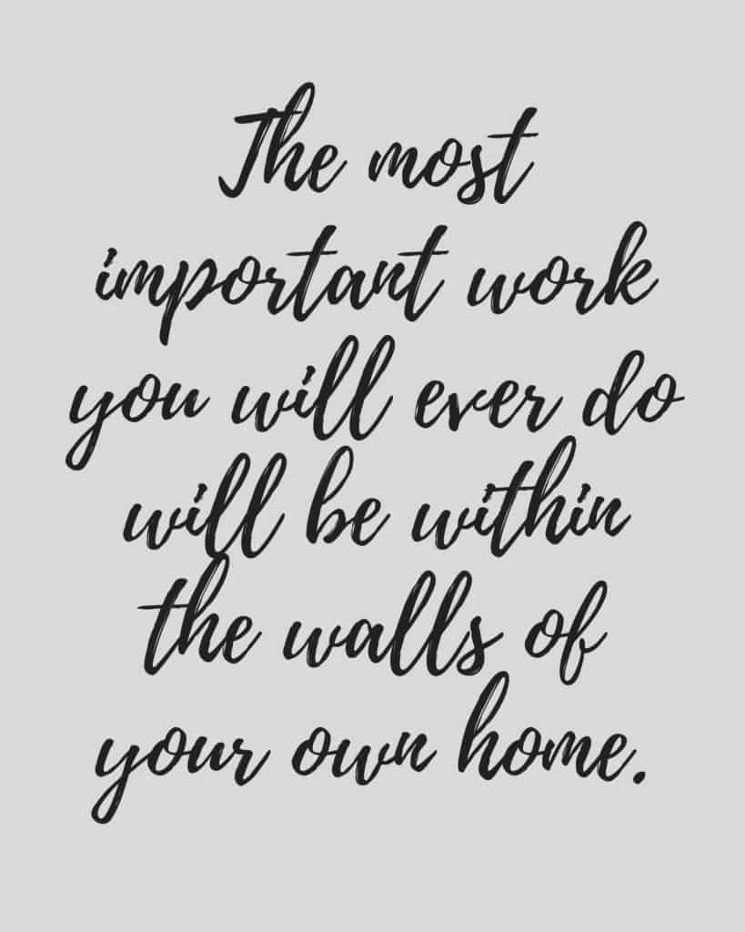 The most important work you will ever do will be within the walls of your own home. I love this quote - and this free printable!